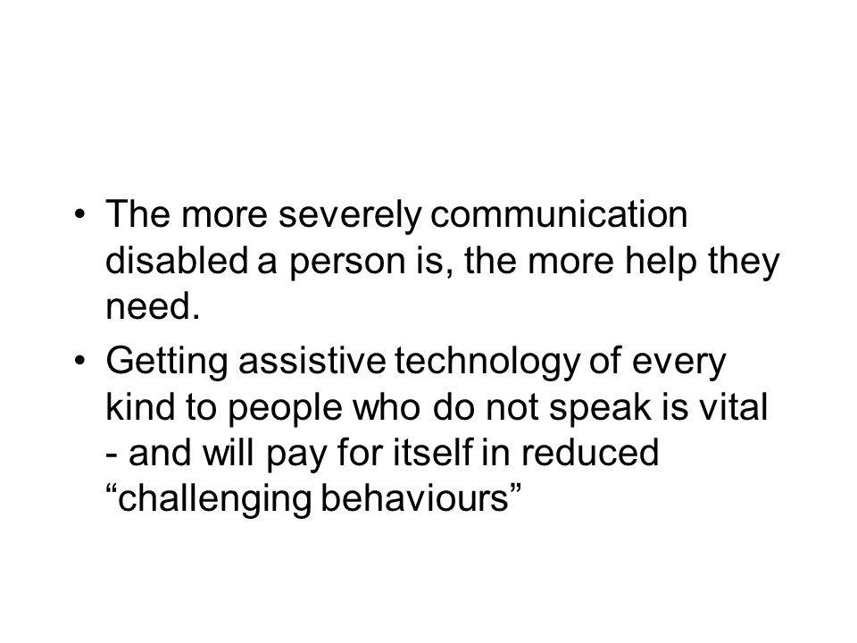 The more severely communication disabled a person is, the more help they need. Getting assistive technology of every kind to people who do not speak i
