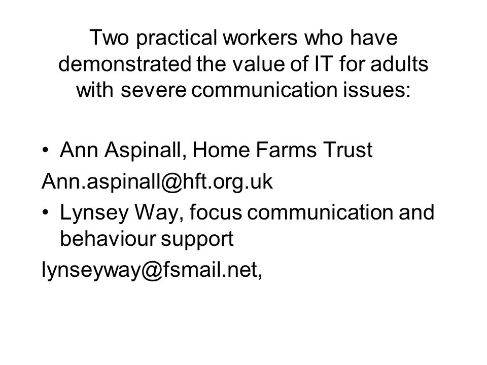 Two practical workers who have demonstrated the value of IT for adults with severe communication issues: Ann Aspinall, Home Farms Trust Ann.aspinall@h