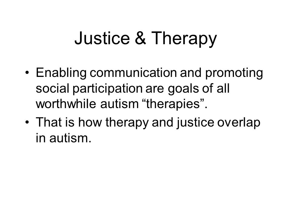 """Justice & Therapy Enabling communication and promoting social participation are goals of all worthwhile autism """"therapies"""". That is how therapy and ju"""