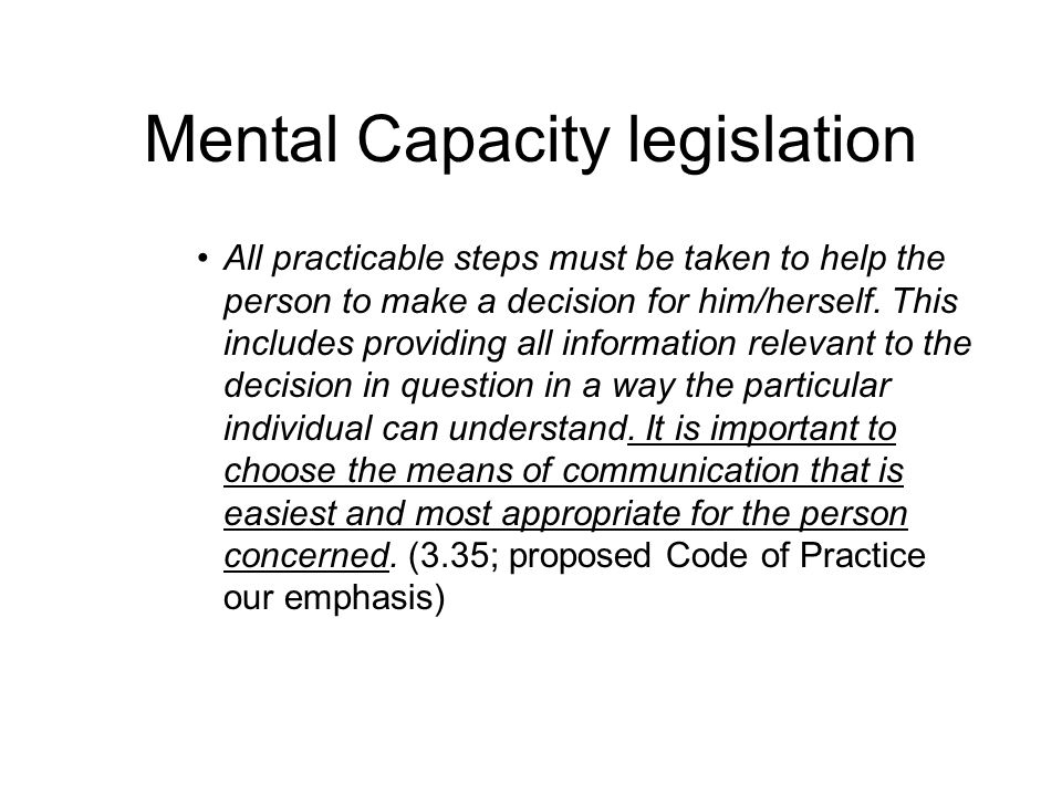 Mental Capacity legislation All practicable steps must be taken to help the person to make a decision for him/herself. This includes providing all inf