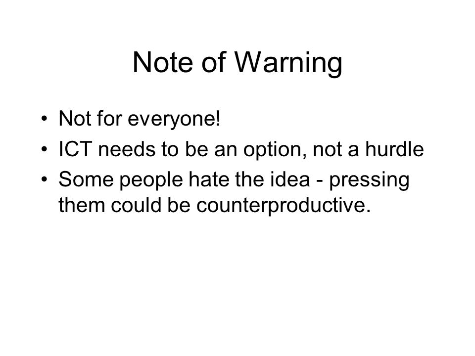 Note of Warning Not for everyone! ICT needs to be an option, not a hurdle Some people hate the idea - pressing them could be counterproductive.