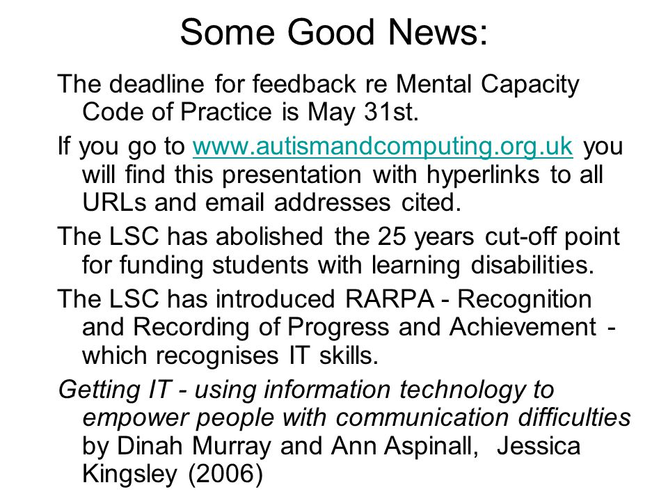 Some Good News: The deadline for feedback re Mental Capacity Code of Practice is May 31st. If you go to www.autismandcomputing.org.uk you will find th