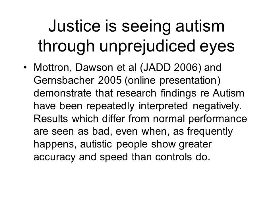 Justice is seeing autism through unprejudiced eyes Mottron, Dawson et al (JADD 2006) and Gernsbacher 2005 (online presentation) demonstrate that resea