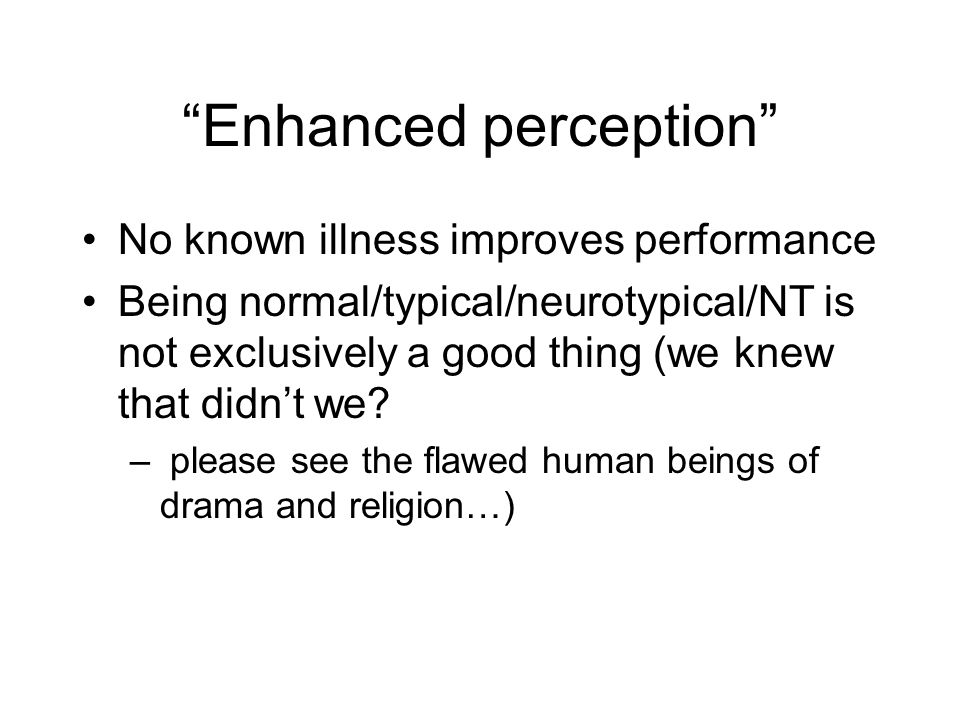 """""""Enhanced perception"""" No known illness improves performance Being normal/typical/neurotypical/NT is not exclusively a good thing (we knew that didn't"""