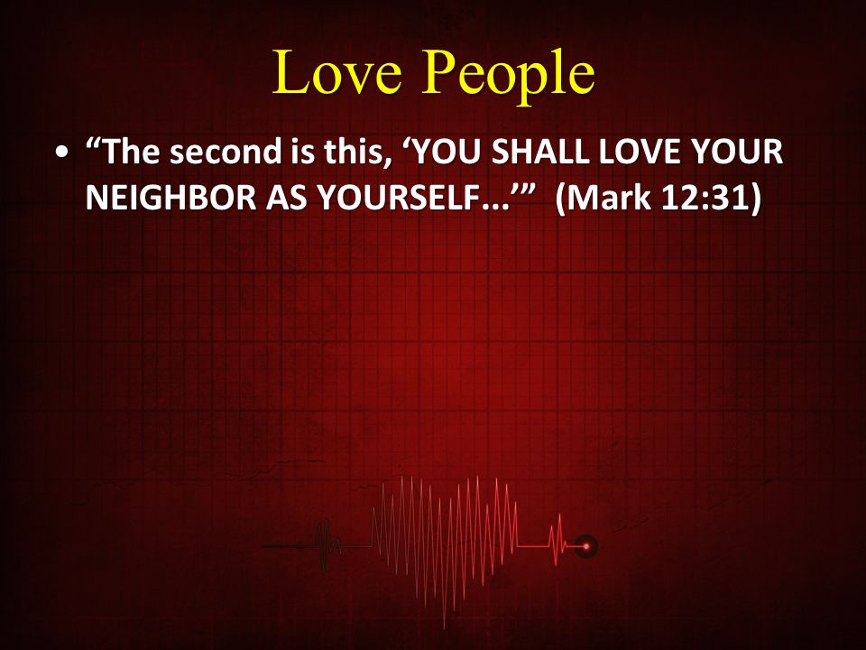 Love People The second is this, 'YOU SHALL LOVE YOUR NEIGHBOR AS YOURSELF...' (Mark 12:31) The second is this, 'YOU SHALL LOVE YOUR NEIGHBOR AS YOURSELF...' (Mark 12:31)