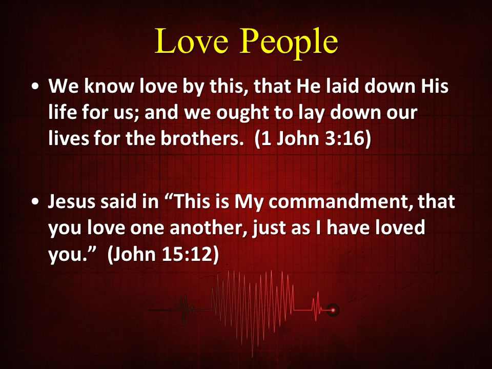 Love People We know love by this, that He laid down His life for us; and we ought to lay down our lives for the brothers.