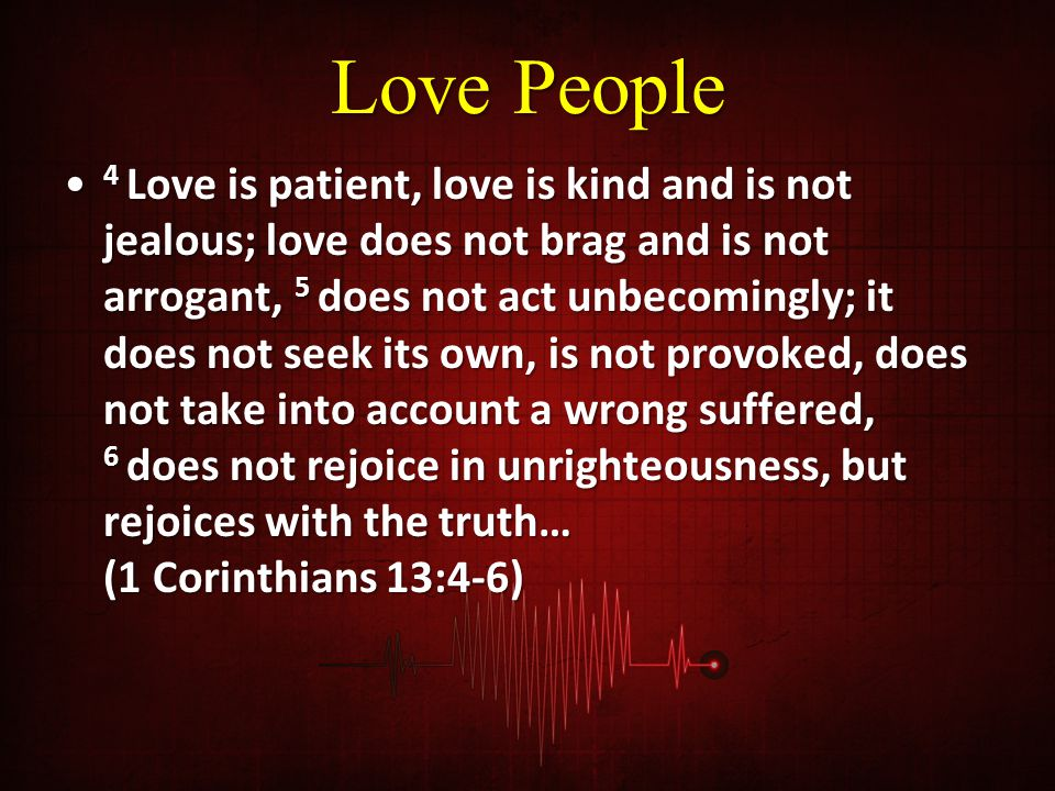 Love People 4 Love is patient, love is kind and is not jealous; love does not brag and is not arrogant, 5 does not act unbecomingly; it does not seek