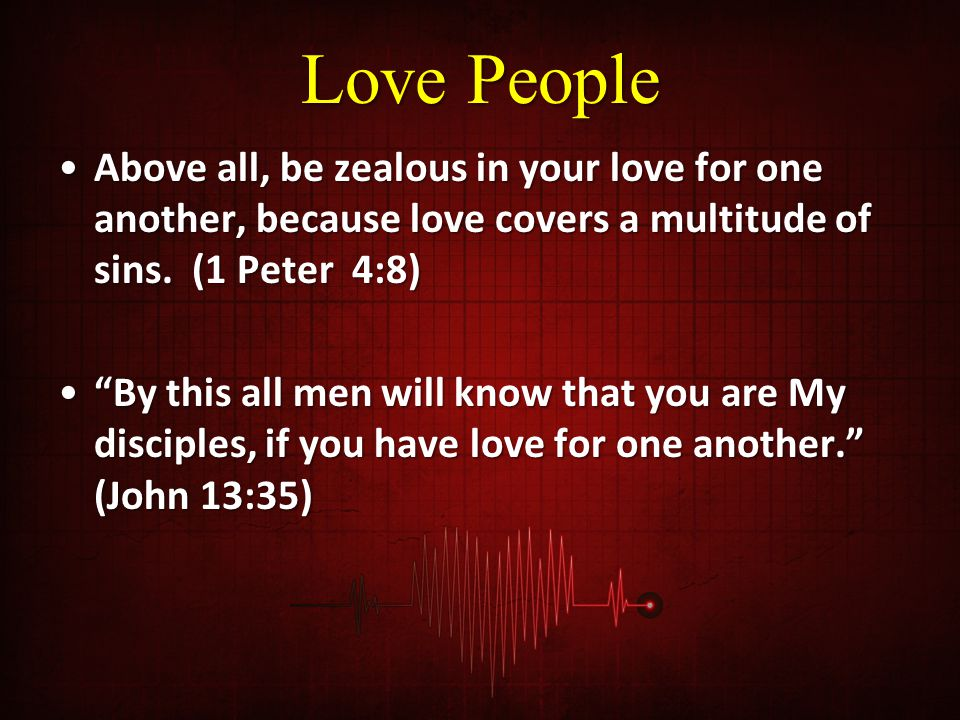 Love People Above all, be zealous in your love for one another, because love covers a multitude of sins. (1 Peter 4:8)Above all, be zealous in your lo