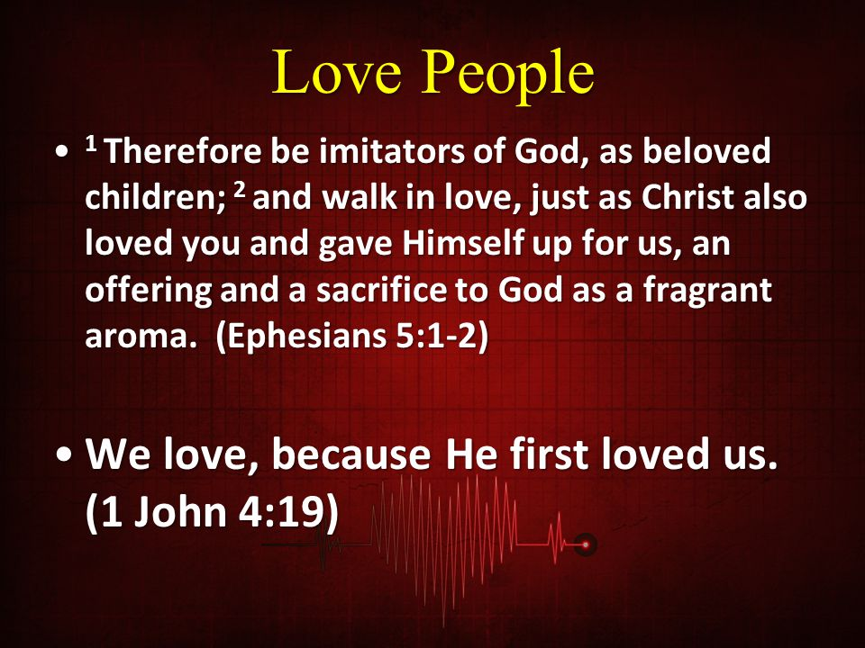 Love People 1 Therefore be imitators of God, as beloved children; 2 and walk in love, just as Christ also loved you and gave Himself up for us, an offering and a sacrifice to God as a fragrant aroma.
