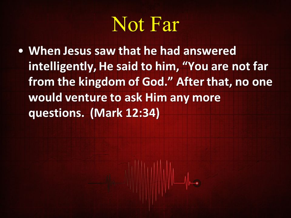 """Not Far When Jesus saw that he had answered intelligently, He said to him, """"You are not far from the kingdom of God."""" After that, no one would venture"""