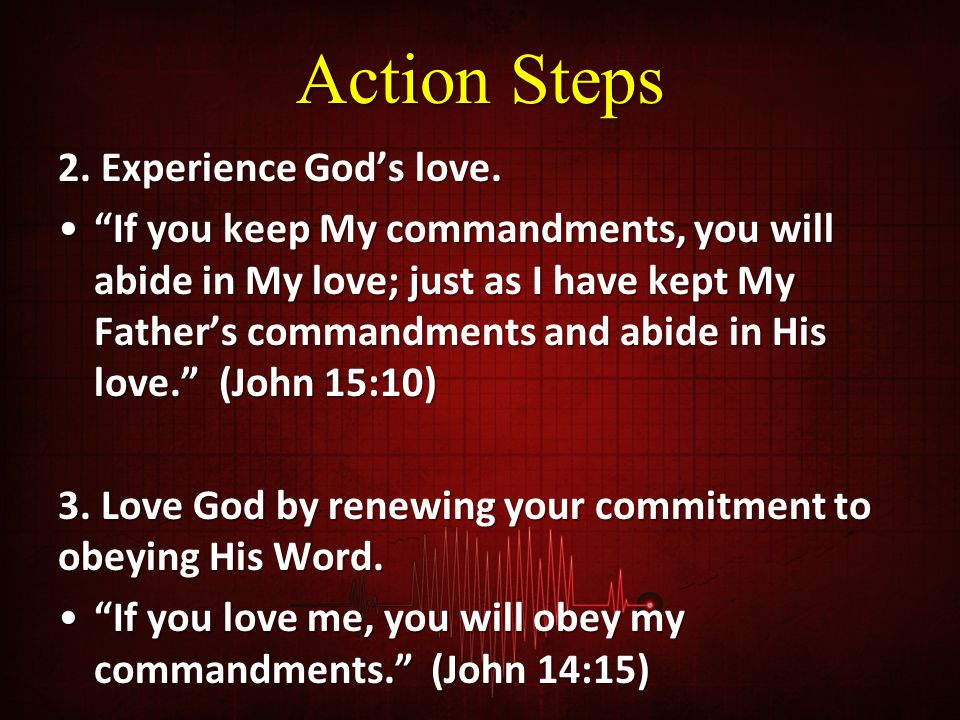 """Action Steps 2. Experience God's love. """"If you keep My commandments, you will abide in My love; just as I have kept My Father's commandments and abide"""