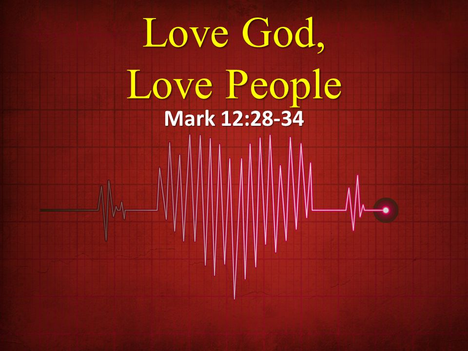 Love God, Love People Mark 12:28-34