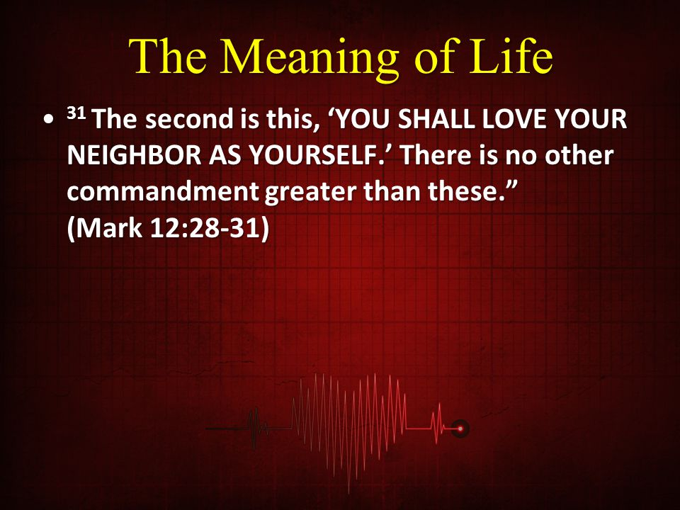 """The Meaning of Life 31 The second is this, 'YOU SHALL LOVE YOUR NEIGHBOR AS YOURSELF.' There is no other commandment greater than these."""" (Mark 12:28-"""