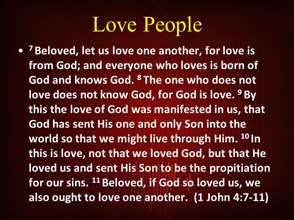 Love People 7 Beloved, let us love one another, for love is from God; and everyone who loves is born of God and knows God.