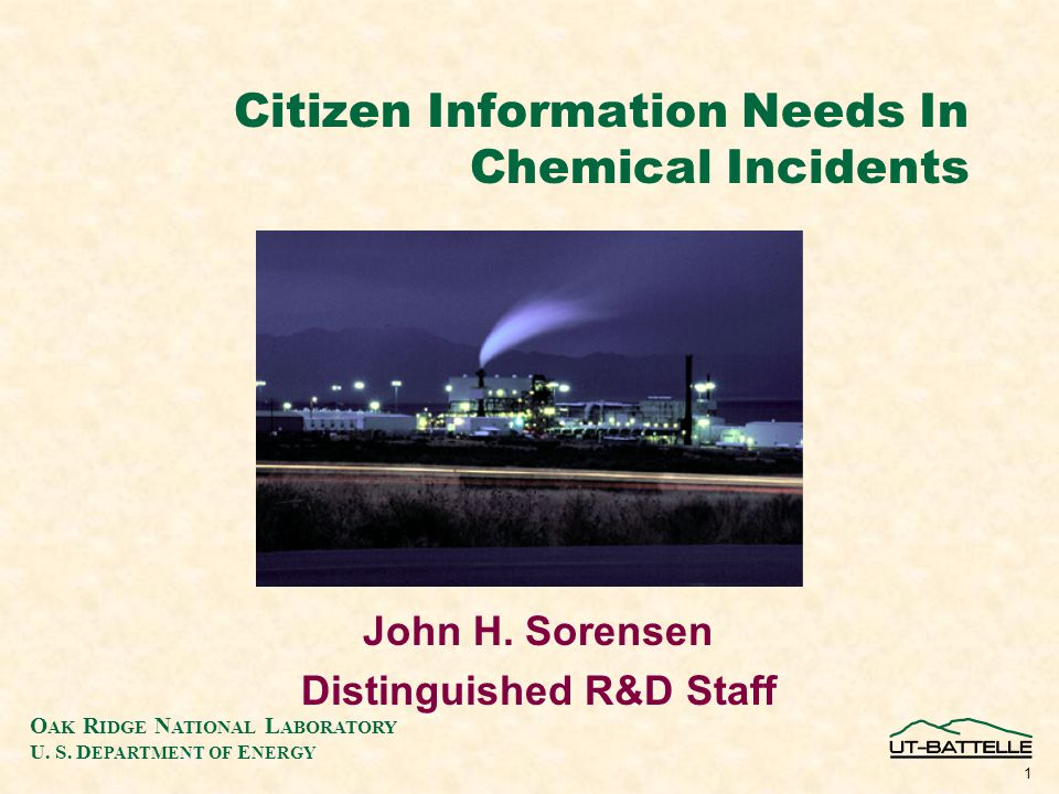 O AK R IDGE N ATIONAL L ABORATORY U. S. D EPARTMENT OF E NERGY 1 Citizen Information Needs In Chemical Incidents John H. Sorensen Distinguished R&D St