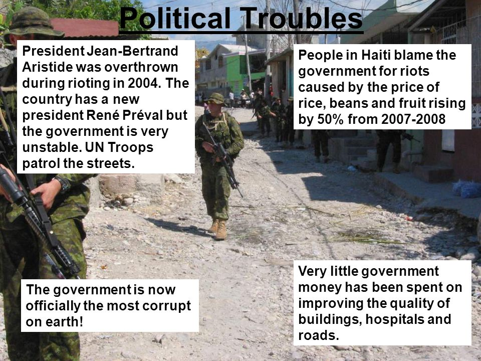 Political Troubles President Jean-Bertrand Aristide was overthrown during rioting in 2004. The country has a new president René Préval but the governm