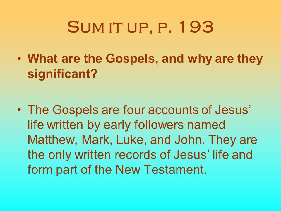 Sum it up, p. 193 What are the Gospels, and why are they significant? The Gospels are four accounts of Jesus' life written by early followers named Ma
