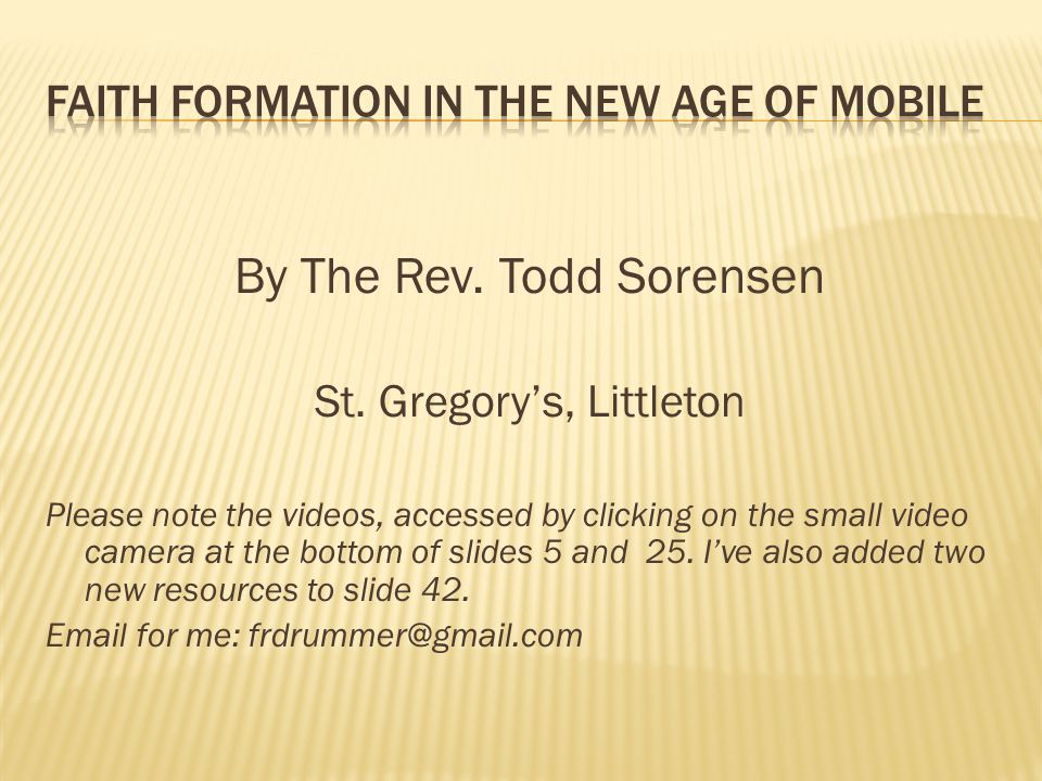 By The Rev. Todd Sorensen St. Gregory's, Littleton Please note the videos, accessed by clicking on the small video camera at the bottom of slides 5 an