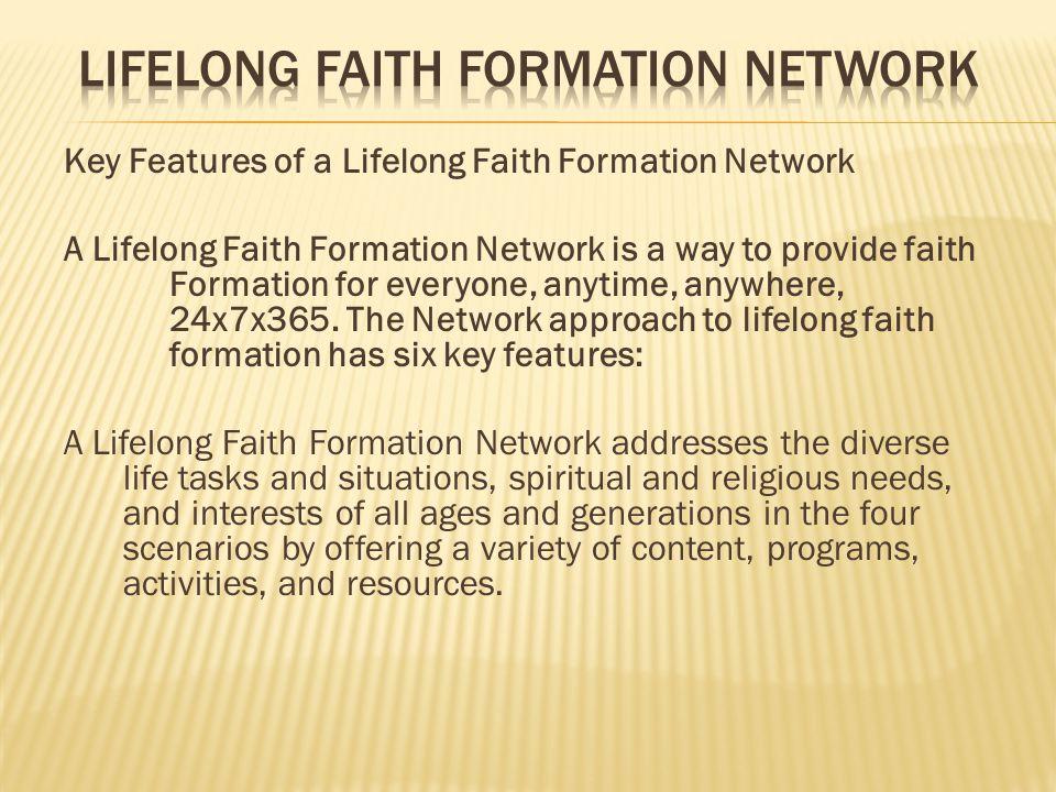 Key Features of a Lifelong Faith Formation Network A Lifelong Faith Formation Network is a way to provide faith Formation for everyone, anytime, anywhere, 24x7x365.