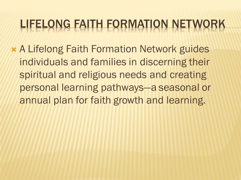  A Lifelong Faith Formation Network guides individuals and families in discerning their spiritual and religious needs and creating personal learning pathways—a seasonal or annual plan for faith growth and learning.