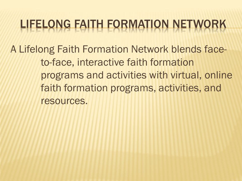 A Lifelong Faith Formation Network blends face- to-face, interactive faith formation programs and activities with virtual, online faith formation programs, activities, and resources.