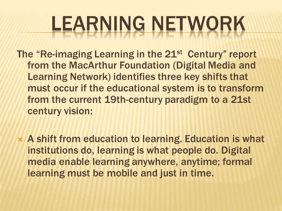 "The ""Re-imaging Learning in the 21 st Century"" report from the MacArthur Foundation (Digital Media and Learning Network) identifies three key shifts t"