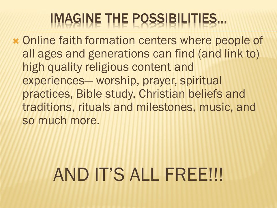  Online faith formation centers where people of all ages and generations can find (and link to) high quality religious content and experiences— worship, prayer, spiritual practices, Bible study, Christian beliefs and traditions, rituals and milestones, music, and so much more.