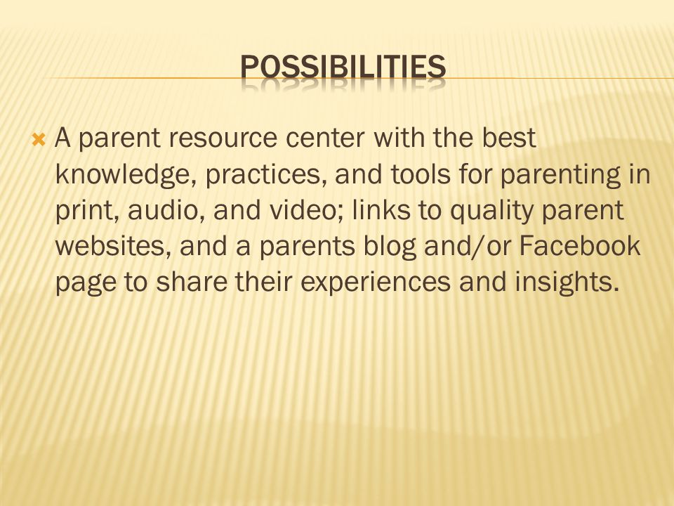  A parent resource center with the best knowledge, practices, and tools for parenting in print, audio, and video; links to quality parent websites, and a parents blog and/or Facebook page to share their experiences and insights.