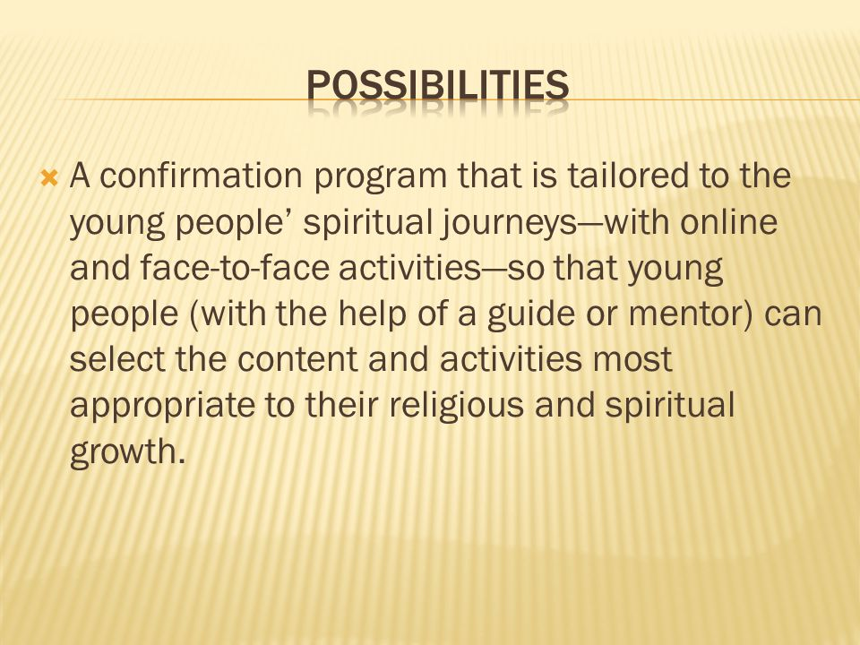 A confirmation program that is tailored to the young people' spiritual journeys—with online and face-to-face activities—so that young people (with the help of a guide or mentor) can select the content and activities most appropriate to their religious and spiritual growth.