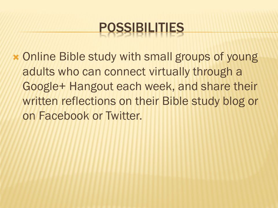  Online Bible study with small groups of young adults who can connect virtually through a Google+ Hangout each week, and share their written reflections on their Bible study blog or on Facebook or Twitter.