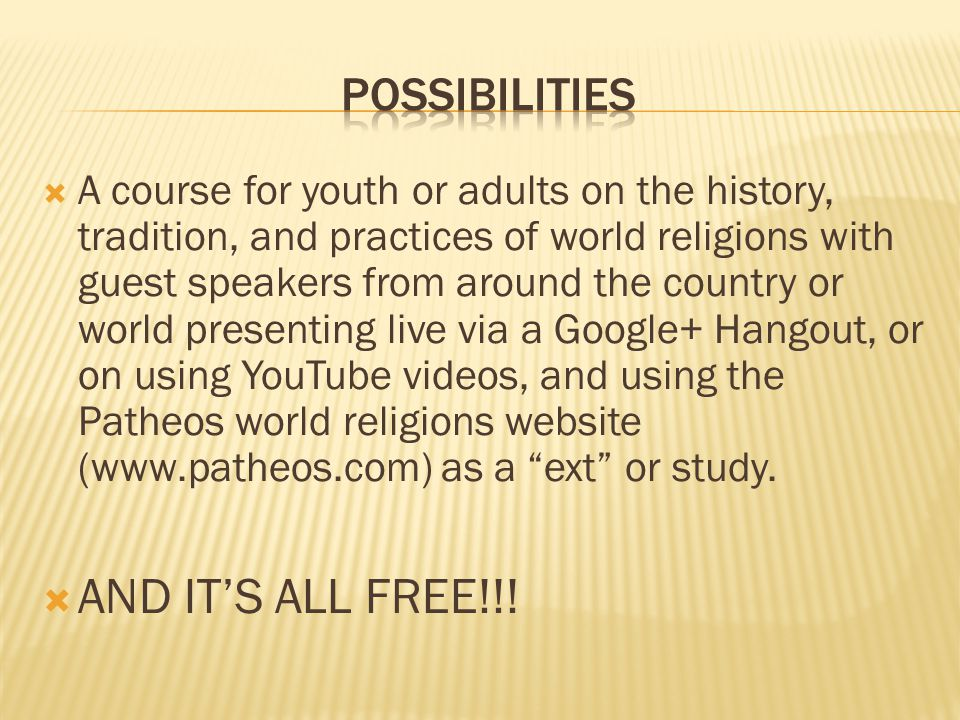  A course for youth or adults on the history, tradition, and practices of world religions with guest speakers from around the country or world presenting live via a Google+ Hangout, or on using YouTube videos, and using the Patheos world religions website (www.patheos.com) as a ext or study.