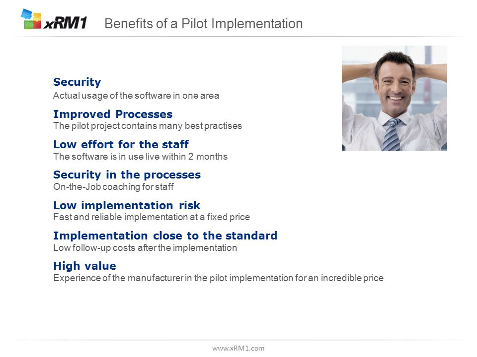 www.xRM1.com Benefits of a Pilot Implementation Security Actual usage of the software in one area Improved Processes The pilot project contains many best practises Low effort for the staff The software is in use live within 2 months Security in the processes On-the-Job coaching for staff Low implementation risk Fast and reliable implementation at a fixed price Implementation close to the standard Low follow-up costs after the implementation High value Experience of the manufacturer in the pilot implementation for an incredible price
