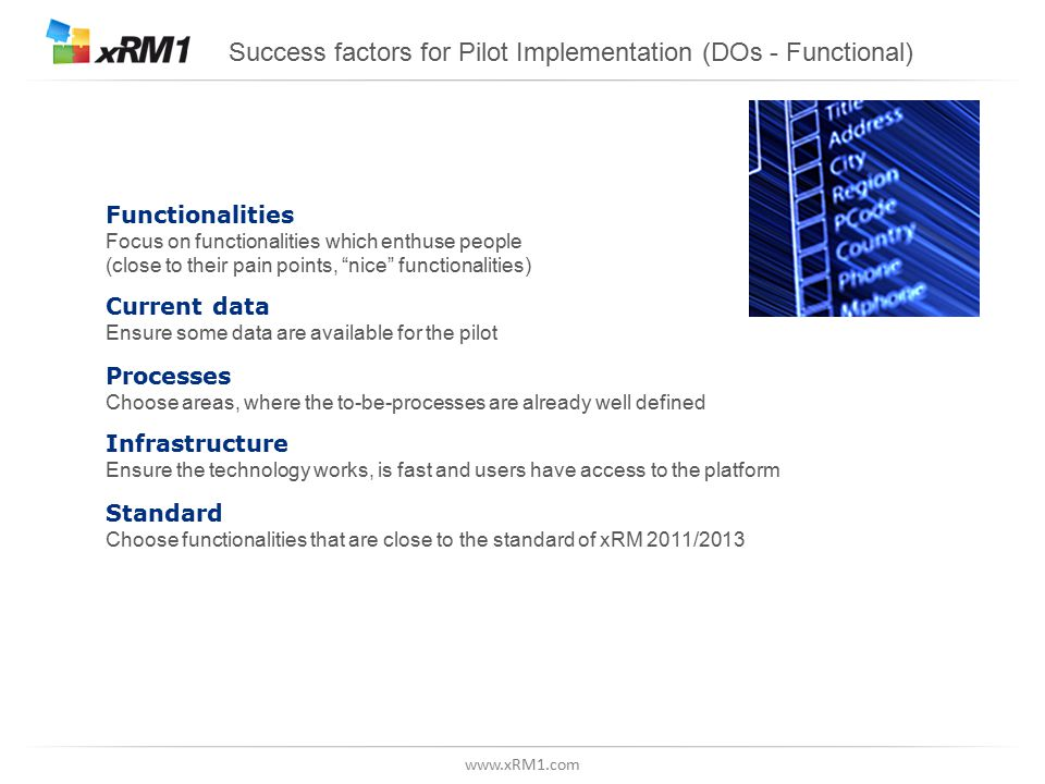 www.xRM1.com Success factors for Pilot Implementation (DOs - Functional) Functionalities Focus on functionalities which enthuse people (close to their pain points, nice functionalities) Current data Ensure some data are available for the pilot Processes Choose areas, where the to-be-processes are already well defined Infrastructure Ensure the technology works, is fast and users have access to the platform Standard Choose functionalities that are close to the standard of xRM 2011/2013