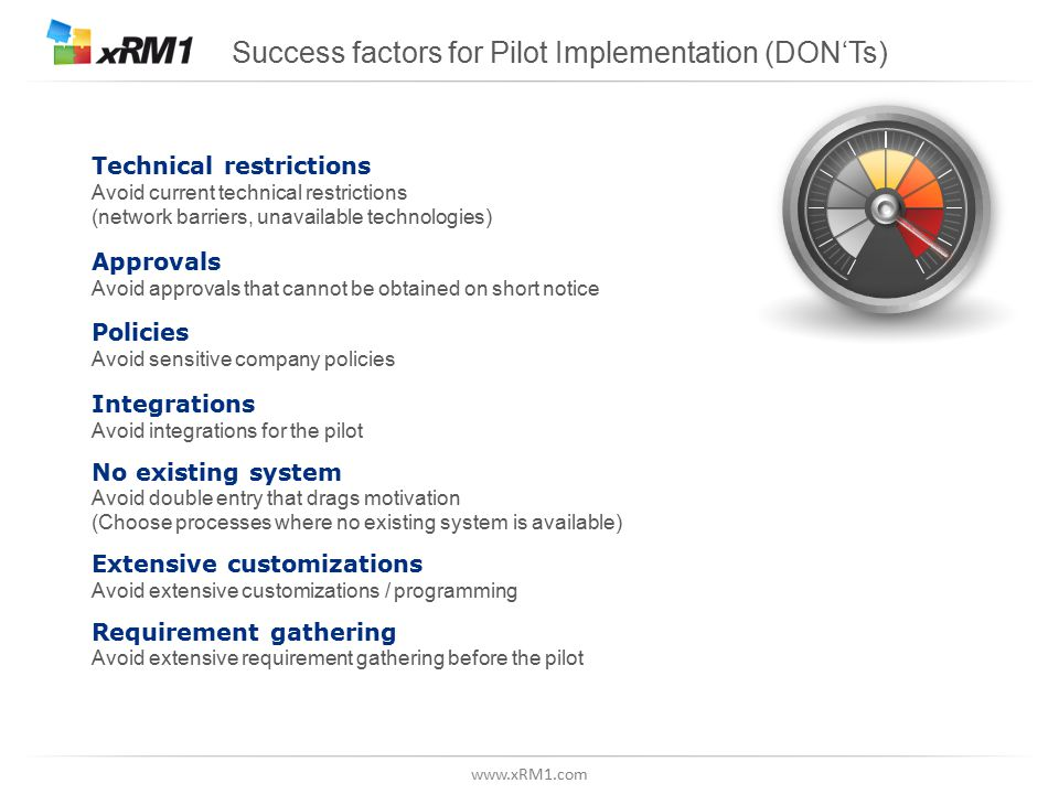 Success factors for Pilot Implementation (DON'Ts) Technical restrictions Avoid current technical restrictions (network barriers, unavailable technologies) Approvals Avoid approvals that cannot be obtained on short notice Policies Avoid sensitive company policies Integrations Avoid integrations for the pilot No existing system Avoid double entry that drags motivation (Choose processes where no existing system is available) Extensive customizations Avoid extensive customizations / programming Requirement gathering Avoid extensive requirement gathering before the pilot