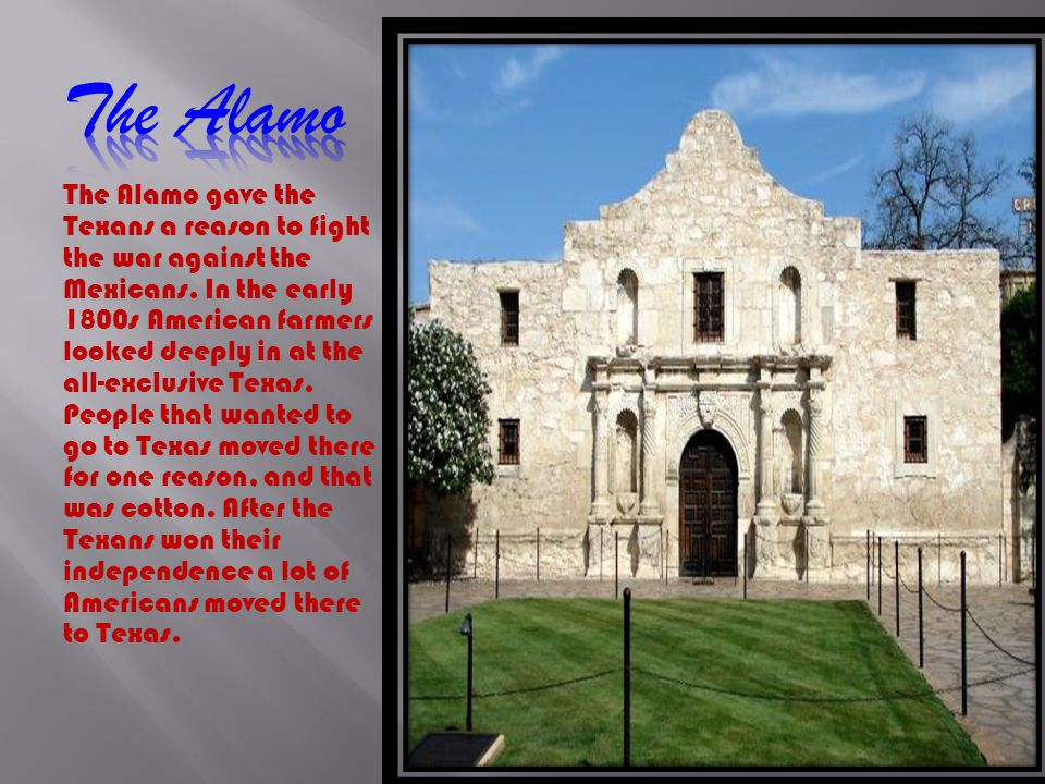 The Alamo gave the Texans a reason to fight the war against the Mexicans.