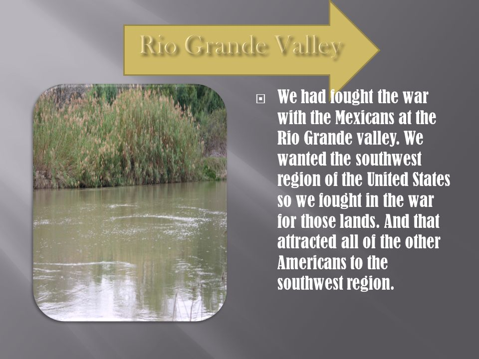  We had fought the war with the Mexicans at the Rio Grande valley.
