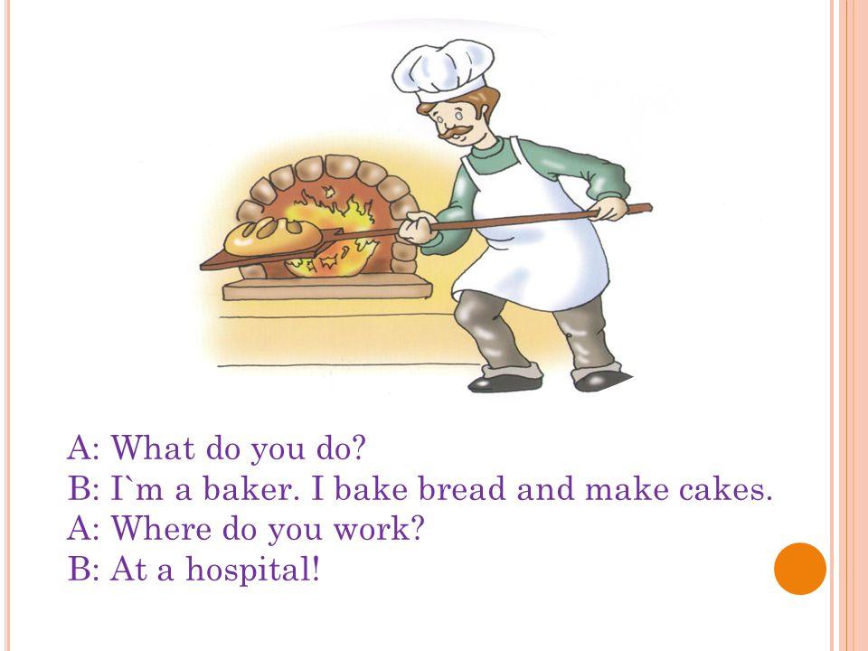 A: What do you do. B: I`m a baker. I bake bread and make cakes.