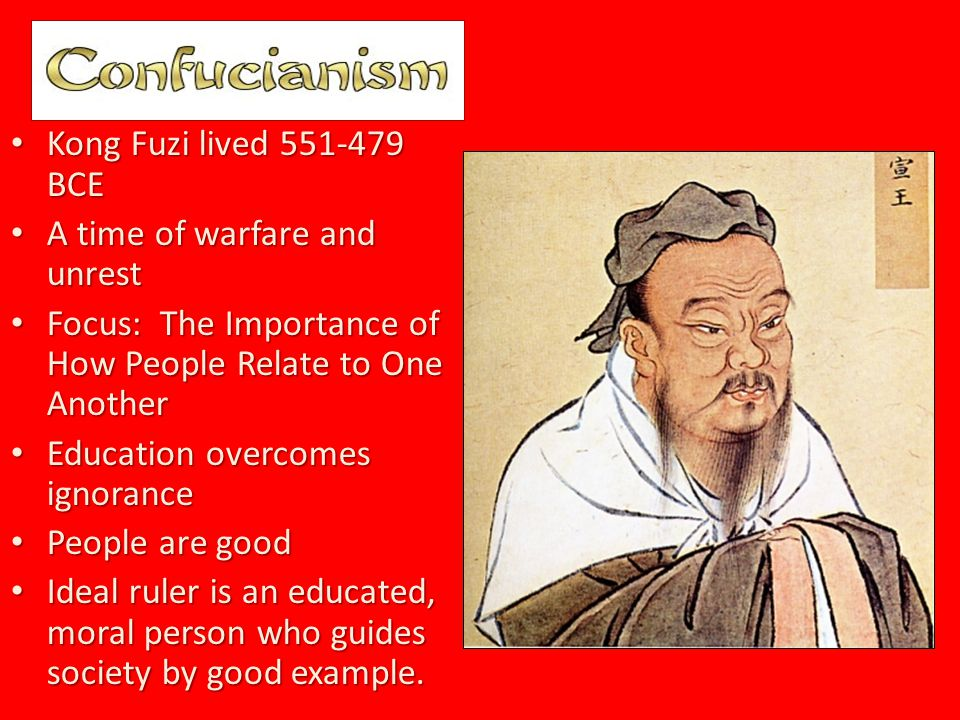 Kong Fuzi lived 551-479 BCE Kong Fuzi lived 551-479 BCE A time of warfare and unrest A time of warfare and unrest Focus: The Importance of How People Relate to One Another Focus: The Importance of How People Relate to One Another Education overcomes ignorance Education overcomes ignorance People are good People are good Ideal ruler is an educated, moral person who guides society by good example.