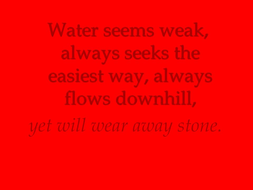 Water seems weak, always seeks the easiest way, always flows downhill, yet will wear away stone.