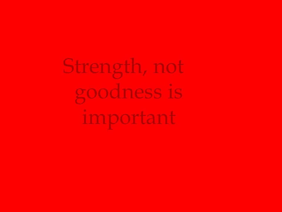 Strength, not goodness is important