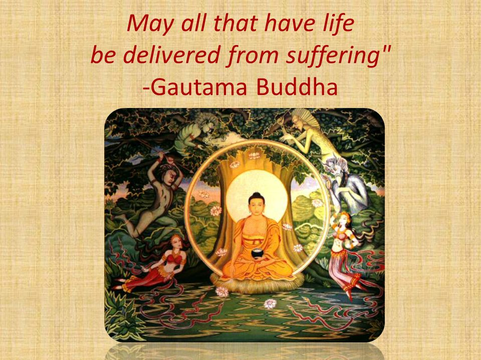 May all that have life be delivered from suffering -Gautama Buddha