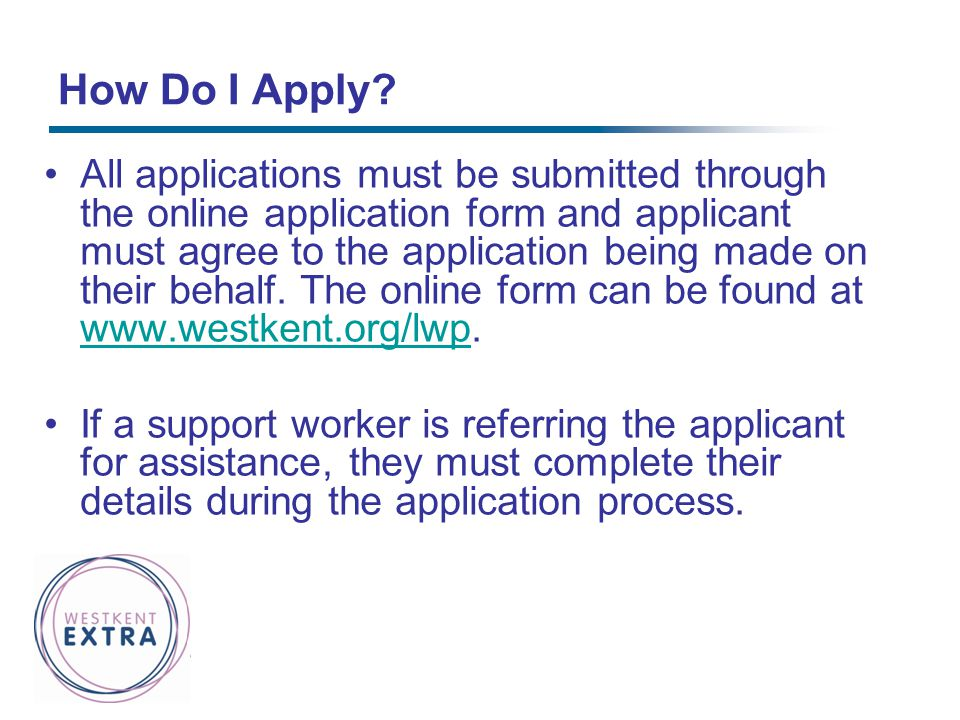 How Do I Apply? All applications must be submitted through the online application form and applicant must agree to the application being made on their