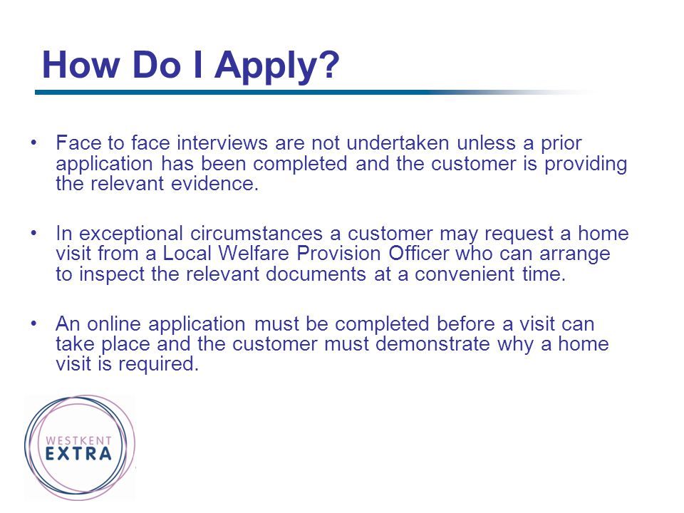 How Do I Apply? Face to face interviews are not undertaken unless a prior application has been completed and the customer is providing the relevant ev