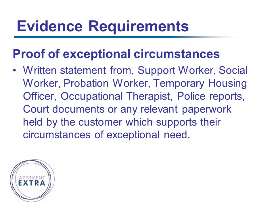 Evidence Requirements Proof of exceptional circumstances Written statement from, Support Worker, Social Worker, Probation Worker, Temporary Housing Of