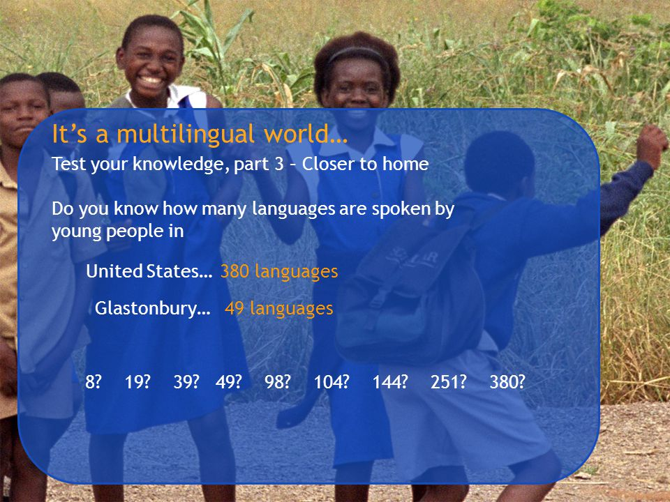 It's a multilingual world… Test your knowledge, part 3 – Closer to home Do you know how many languages are spoken by young people in 8? 19? 39? 49? 98