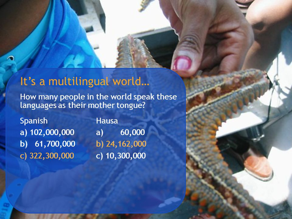 It's a multilingual world… How many people in the world speak these languages as their mother tongue? SpanishHausa a) 102,000,000 b) 61,700,000 c) 322