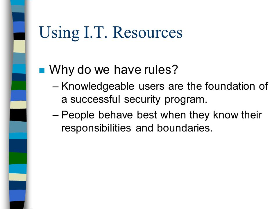 Using I.T. Resources n Why do we have rules? –Knowledgeable users are the foundation of a successful security program. –People behave best when they k