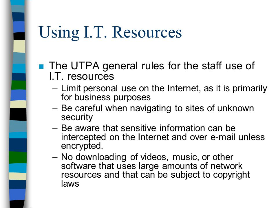 Using I.T. Resources n The UTPA general rules for the staff use of I.T. resources –Limit personal use on the Internet, as it is primarily for business