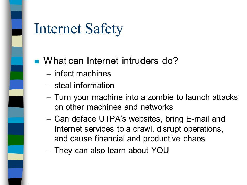 Internet Safety n What can Internet intruders do? –infect machines –steal information –Turn your machine into a zombie to launch attacks on other mach