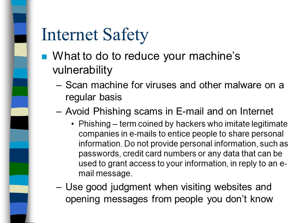 Internet Safety n What to do to reduce your machine's vulnerability –Scan machine for viruses and other malware on a regular basis –Avoid Phishing sca